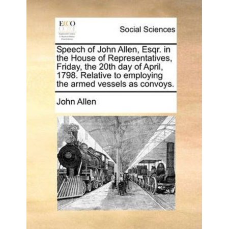Speech of John Allen, Esqr. in the House of Representatives, Friday, the 20th Day of April, 1798. Relative to Employing the Armed Vessels as Convoys. - image 1 of 1