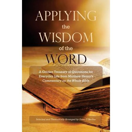 Applying the Wisdom of the Word : A Golden Treasury of Quotations for Everyday Life from Matthew Henry's Commentary on the Whole