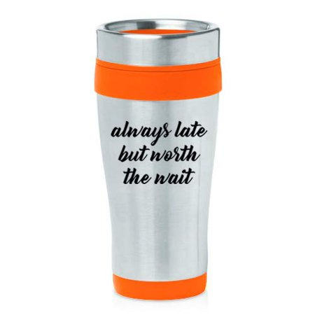 16 oz Insulated Stainless Steel Travel Mug Always Late But Worth The Wait Funny (Orange)