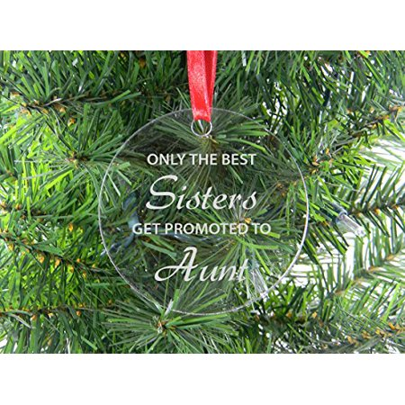 Only The Best Sisters Get Promoted To Aunt - Clear Acrylic Christmas Ornament - Great Gift for Birthday, or Christmas Gift for Sister,