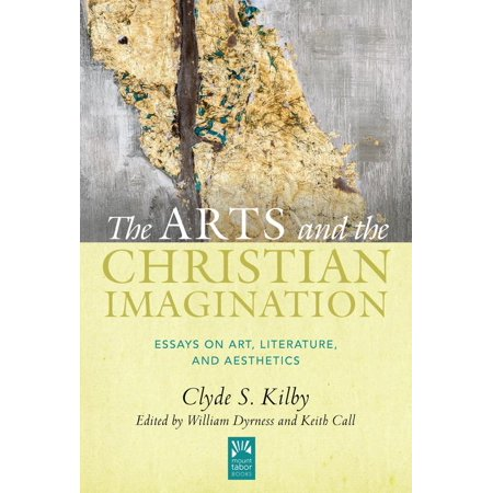 The Arts and the Christian Imagination : Essays on Art, Literature, and