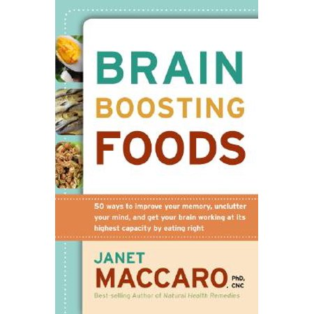 Brain-Boosting Foods : 50 Ways to Improve Your Memory, Unclutter Your Mind, and Get Your Brain Working at Its Highest Capacity by Eating (Best Foods To Improve Memory)