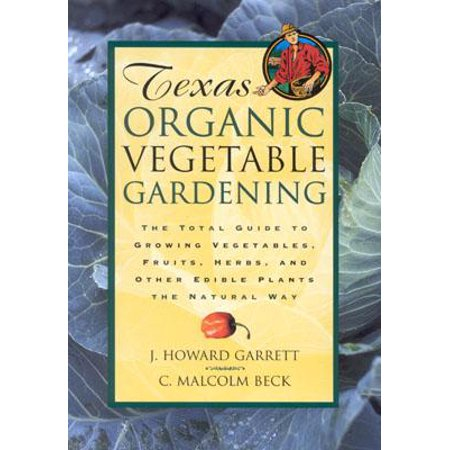Texas Organic Vegetable Gardening : The Total Guide to Growing Vegetables, Fruits, Herbs, and Other Edible Plants the Natural