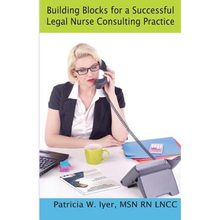 Building Blocks For A Successful Legal Nurse Consulting Practice