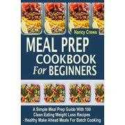 Make Ahead Meals (Meal Prep Cookbook for Beginners: A Simple Meal Prep Guide with 100 Clean Eating Weight Loss Recipes - Healthy Make Ahead Meals for Batch Cooking)