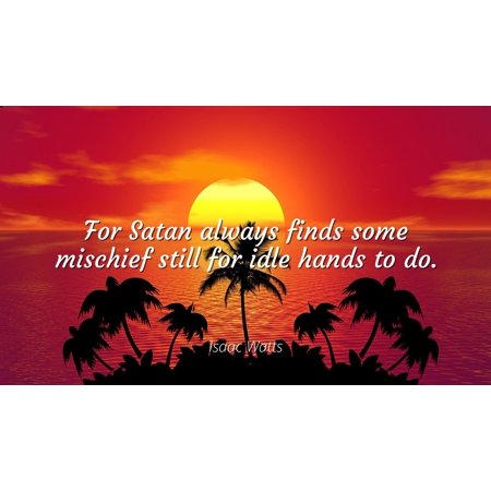 Isaac Watts - Famous Quotes Laminated POSTER PRINT 24x20 - For Satan always finds some mischief still for idle hands to do.](Halloween Mischief Quotes)