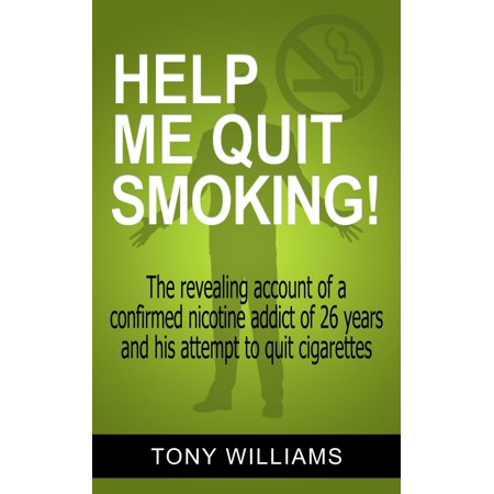 Help Me Quit Smoking! The Revealing Account of a Confirmed Nicotine Addict of 26 Years and His Attempt To Stop Smoking -