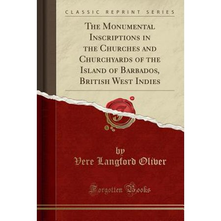The Monumental Inscriptions in the Churches and Churchyards of the Island of Barbados, British West Indies (Classic Reprint) (Paperback)