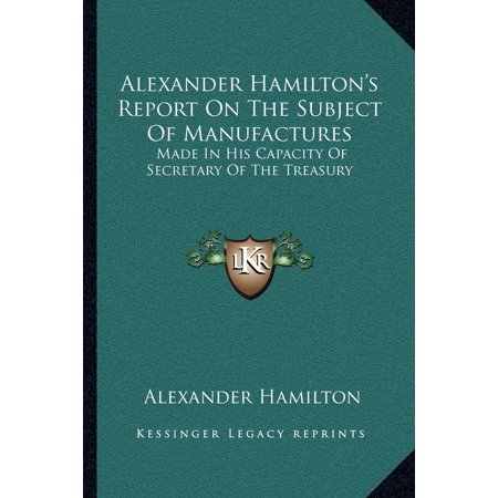 Alexander Hamiltons Report On The Subject Of Manufactures   Made In His Capacity Of Secretary Of The Treasury