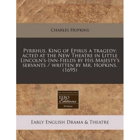 Pyrrhus  King Of Epirus A Tragedy  Acted At The New Theatre In Little Lincolns Inn Fields By His Majestys Servants   Written By Mr  Hopkins   1695