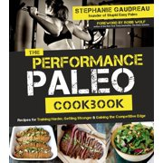 The Performance Paleo Cookbook : Recipes for Training Harder, Getting Stronger and Gaining the Competitive Edge