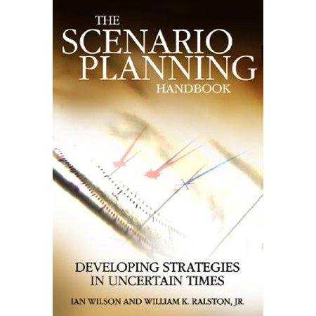 Scenario Planning Handbook : Developing Strategies in Uncertain Times