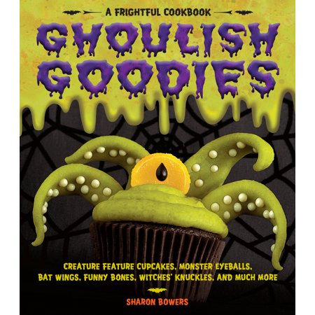 Ghoulish Goodies : Creature Feature Cupcakes, Monster Eyeballs, Bat Wings, Funny Bones, Witches' Knuckles, and Much More!