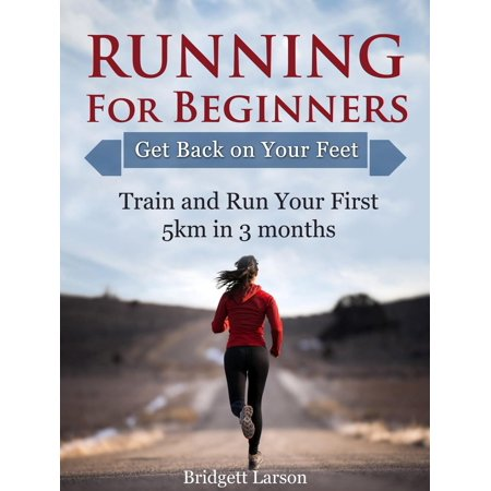 Running For Beginners: Get Back on Your Feet. Train and Run Your First 5km in 3 months. -