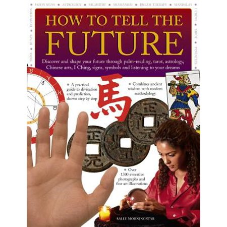 How to Tell the Future : Discover and Shape Your Future Through Palm-Reading, Tarot, Astrology, Chinese Arts, I Ching, Signs, Symbols and Listening to Your Dreams