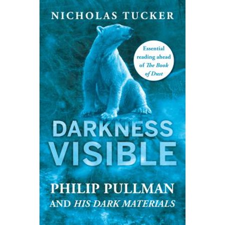 Darkness Visible : Inside the World of Philip Pullman and His Dark -