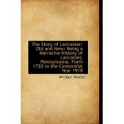 The Story of Lancaster : Old and New: Being a Narrative History of Lancaster, Pennsylvania, Form 1730