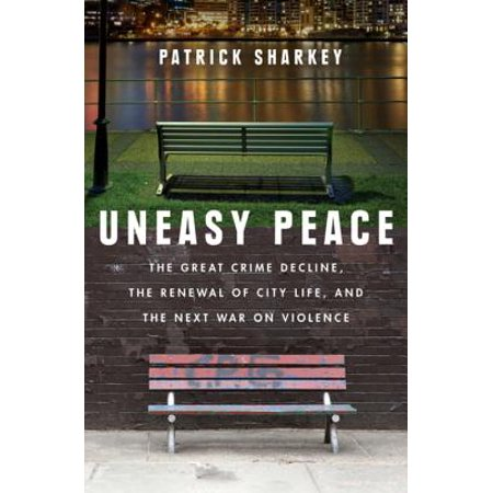 Uneasy Peace: The Great Crime Decline, the Renewal of City Life, and the Next War on Violence - eBook (Great American Crime Decline)