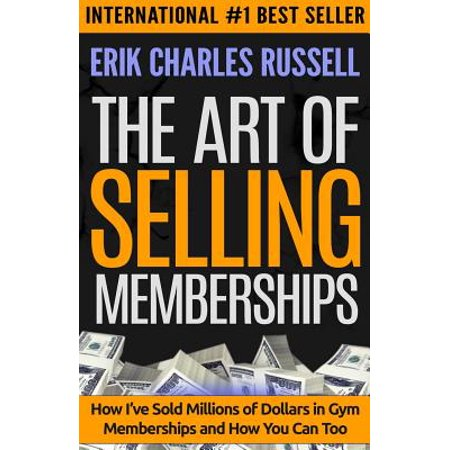 The Art Of Selling Memberships  How Ive Sold Millions Of Dollars In Gym Memberships And How You Can Too