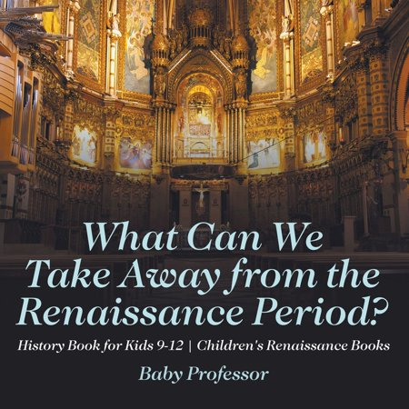 The Renaissance Period For Kids (What Can We Take Away from the Renaissance Period? History Book for Kids 9-12 | Children's Renaissance Books -)