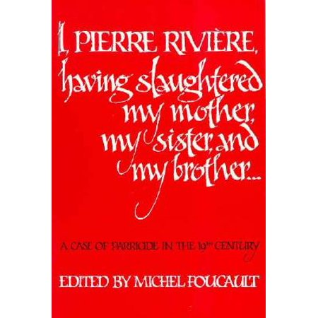 I, Pierre Riviére, having slaughtered my mother, my sister, and my brother : A Case of Parricide in the 19th
