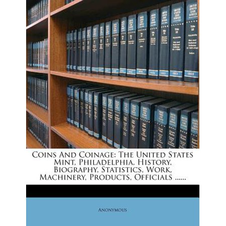 Coins and Coinage : The United States Mint, Philadelphia, History, Biography, Statistics, Work, Machinery, Products, Officials