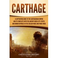 Carthage: A Captivating Guide to the Carthaginian Empire and Its Conflicts with the Ancient Greek City-States and the Roman Republic in the Sicilian Wars and Punic Wars (Paperback)