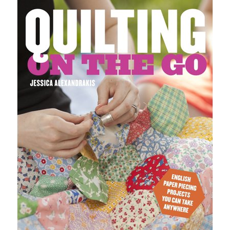 Quilting on the Go : English Paper Piecing Projects You Can Take Anywhere