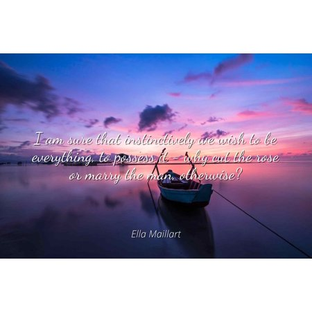 Ella Maillart - I am sure that instinctively we wish to be everything, to possess it - why cut the rose or marry the man, otherwise? - Famous Quotes Laminated POSTER PRINT 24X20.