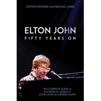 Elton John: Fifty Years on : The Complete Guide to the Musical Genius of Elton John and Bernie Taupin (Paperback)