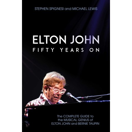 Elton John: Fifty Years On : The Complete Guide to the Musical Genius of Elton John and Bernie