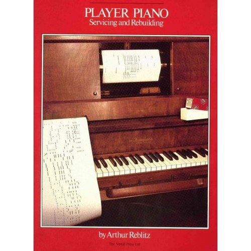 Player Piano Servicing and Rebuilding: A Treatise on How Player Pianos Function, and How to Get Them Back into Top Playing Condition If They Don't Work