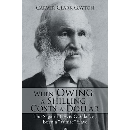 When Owing a Shilling Costs a Dollar : The Saga of Lewis G. Clarke, Born a White