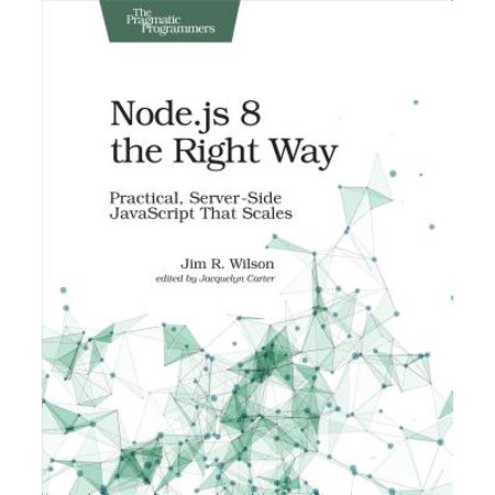 Node.Js 8 the Right Way : Practical, Server-Side JavaScript That