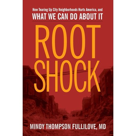 Root Shock : How Tearing Up City Neighborhoods Hurts America, and What We Can Do about It (What City F)