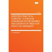 Webster's Practical Forestry : A Popular Handbook on the Rearing and Growth of Trees for Profit or Ornament