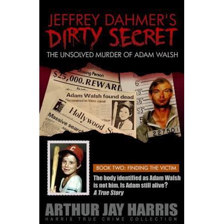 Jeffrey Dahmers Dirty Secret  The Unsolved Murder Of Adam Walsh  Book Two  Finding The Victim  The Body Identified As Adam Walsh Is Not Him  Is Adam
