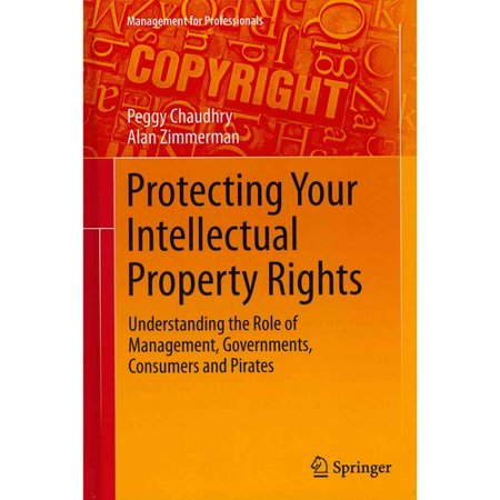 Protecting Your Intellectual Property Rights  Understanding The Role Of Management  Governments  Consumers And Pirates
