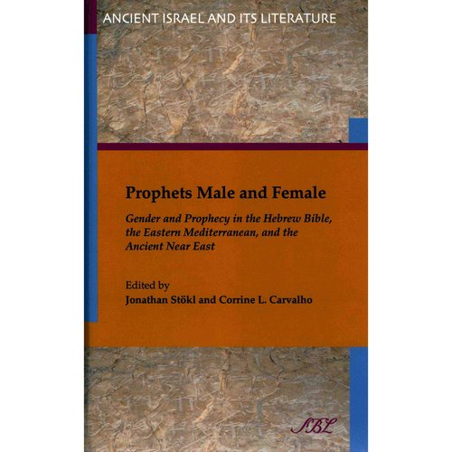 Prophets Male and Female: Gender and Prophecy in the Hebrew Bible, the Eastern Mediterranean, and the Ancient Near East