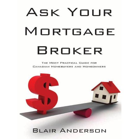 Ask Your Mortgage Broker: The Most Practical Guide For Canadian Homebuyers and Homeowners -