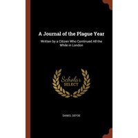 A Journal of the Plague Year : Written by a Citizen Who Continued All the While in London