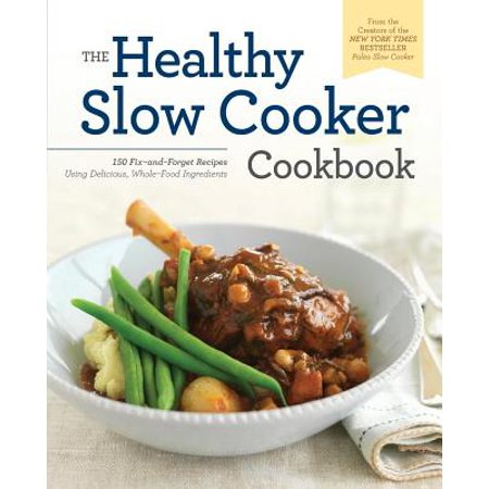 Healthy Slow Cooker Cookbook : 150 Fix-And-Forget Recipes Using Delicious, Whole Food Ingredients