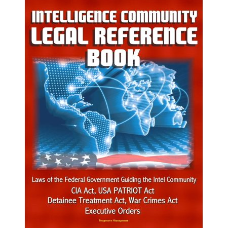 Intelligence Community Legal Reference Book: Laws of the Federal Government Guiding the Intel Community - CIA Act, USA PATRIOT Act, Detainee Treatment Act, War Crimes Act, Executive Orders -