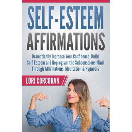 Self-Esteem Affirmations: Dramatically Increase Your Confidence, Build Self-Esteem and Reprogram the Subconscious Mind Through Affirmations, Meditation & Hypnosis -