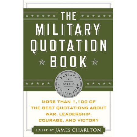 The Military Quotation Book : More than 1,100 of the Best Quotations About War, Leadership, Courage, Victory, and