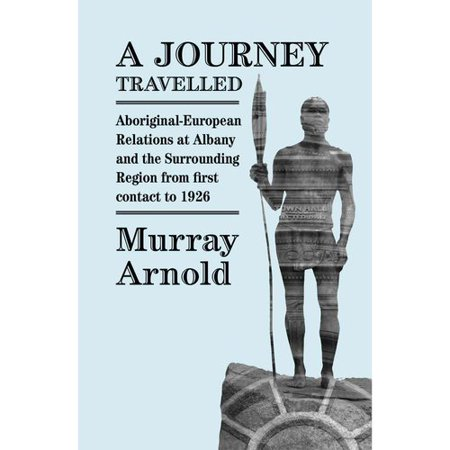 A Journey Travelled  Aboriginal European Relations At Albany And The Surrounding Region From First Contact To 1926