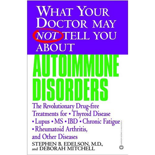 What Your Doctor May Not Tell You About Autoimmune Disorders: The Revolutionary, Drug-Free Treatments for Thyroid Disease,  Lupus, MS, Ibd, Chronic Fatigue, Rheumatoid Arthritis and Other Diseases