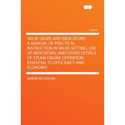 Valve Gears and Indicators; A Manual of Practical Instruction in Valve-Setting, Use of Indicators, and Other Details of Steam Engine Operation Essential to Efficiency and Economy;