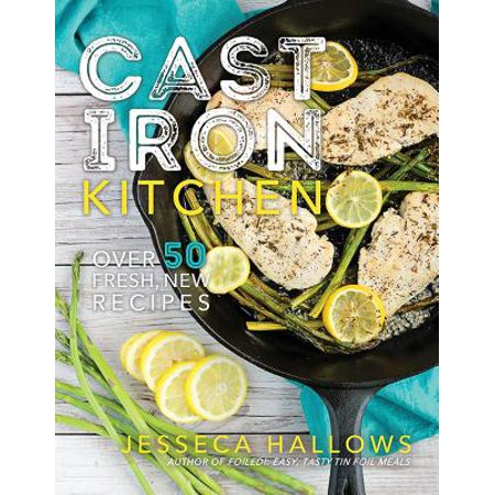 Cast Iron Kitchen : Over 50 Fresh, New Recipes (Iron And Wine Upward Over The Mountain)