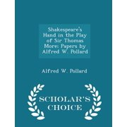 Shakespeare's Hand in the Play of Sir Thomas More; Papers by Alfred W. Pollard - Scholar's Choice Edition